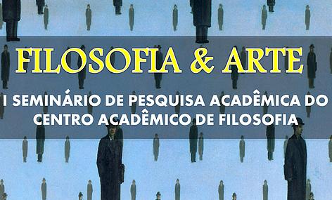Filosofia & Arte: I Seminário de Pesquisa Acadêmica do Centro Acadêmico de Filosofia